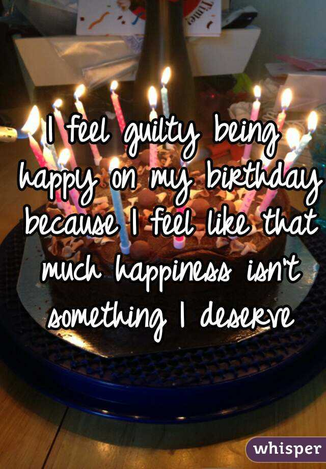 I feel guilty being happy on my birthday because I feel like that much happiness isn't something I deserve