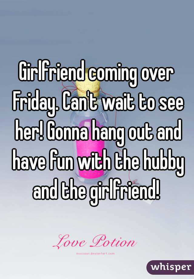 Girlfriend coming over Friday. Can't wait to see her! Gonna hang out and have fun with the hubby and the girlfriend!