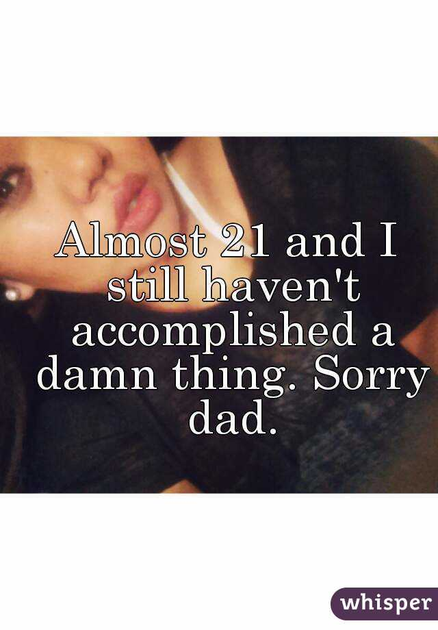 Almost 21 and I still haven't accomplished a damn thing. Sorry dad.