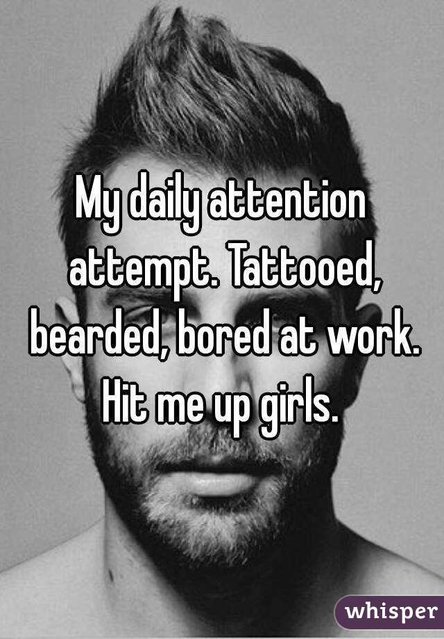 My daily attention attempt. Tattooed, bearded, bored at work. Hit me up girls.
