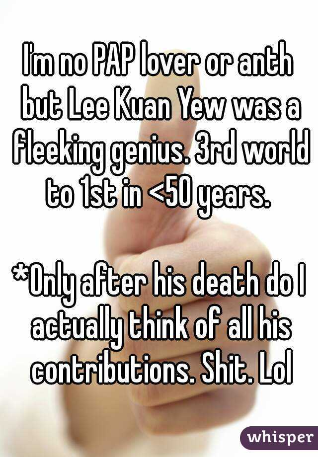 I'm no PAP lover or anth but Lee Kuan Yew was a fleeking genius. 3rd world to 1st in <50 years.   *Only after his death do I actually think of all his contributions. Shit. Lol