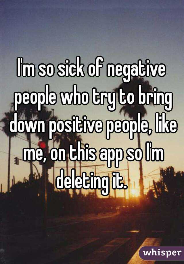 I'm so sick of negative people who try to bring down positive people, like me, on this app so I'm deleting it.