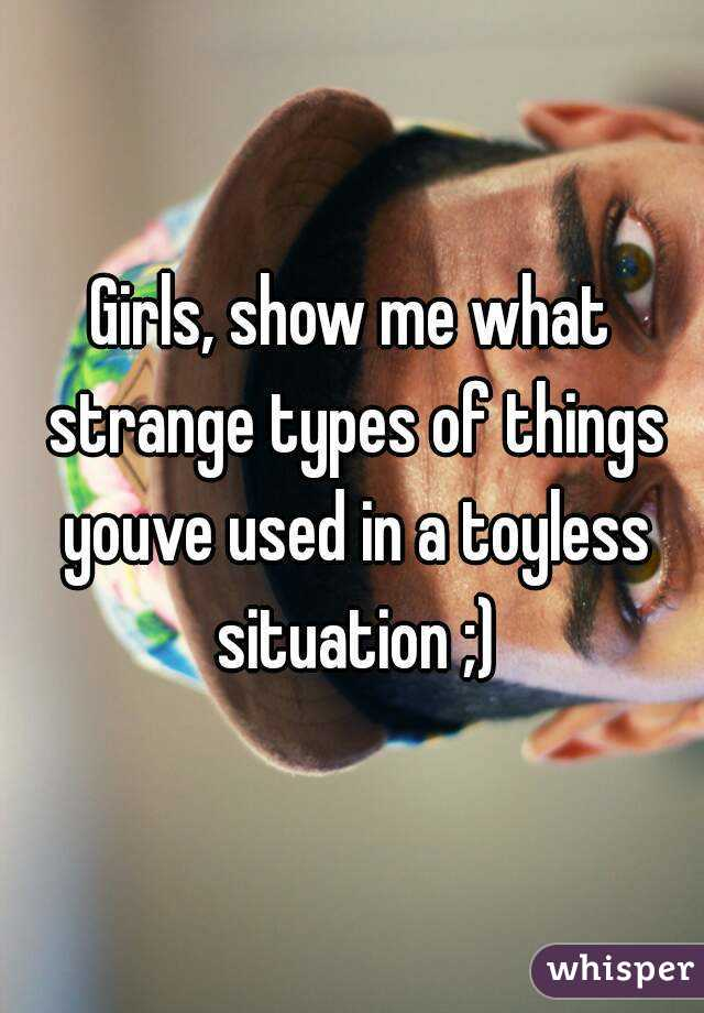 Girls, show me what strange types of things youve used in a toyless situation ;)