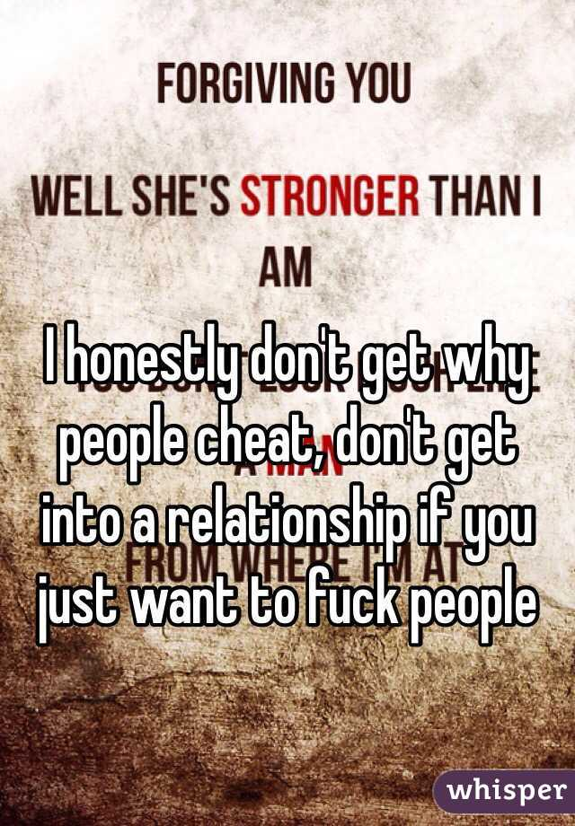 I honestly don't get why people cheat, don't get into a relationship if you just want to fuck people