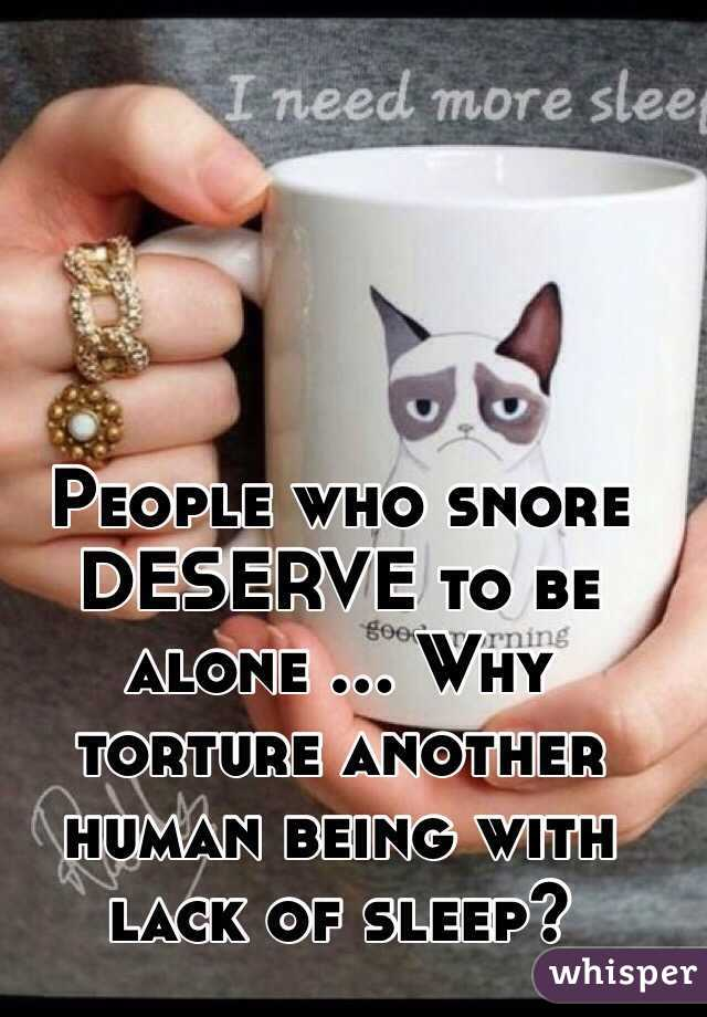 People who snore DESERVE to be alone ... Why torture another human being with lack of sleep?