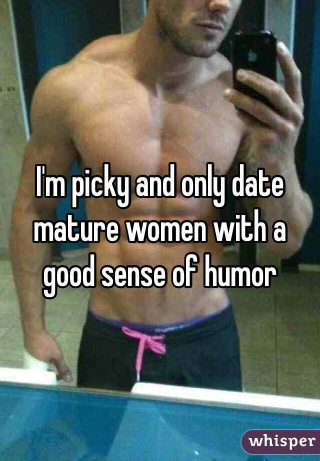 I'm picky and only date mature women with a good sense of humor