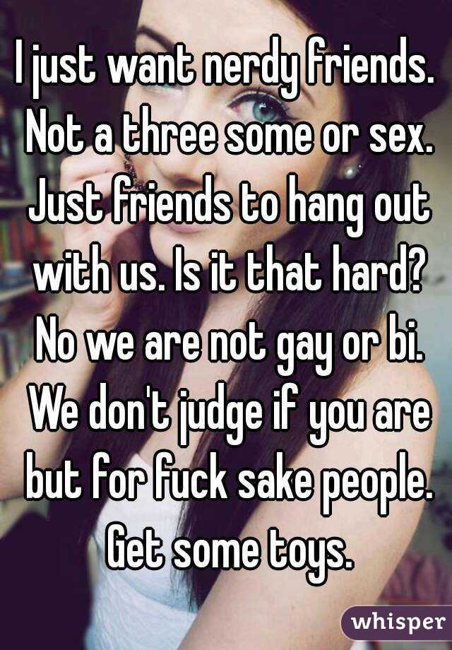 I just want nerdy friends. Not a three some or sex. Just friends to hang out with us. Is it that hard? No we are not gay or bi. We don't judge if you are but for fuck sake people. Get some toys.