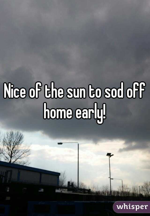 Nice of the sun to sod off home early!
