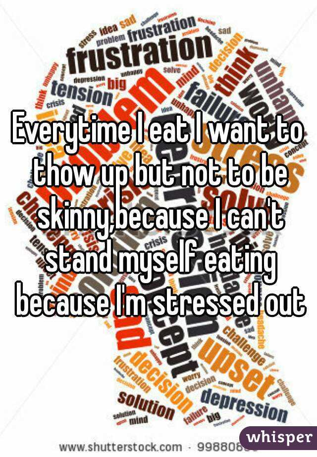 Everytime I eat I want to thow up but not to be skinny,because I can't stand myself eating because I'm stressed out