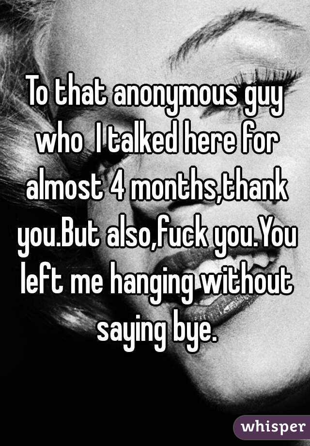 To that anonymous guy who  I talked here for almost 4 months,thank you.But also,fuck you.You left me hanging without saying bye.