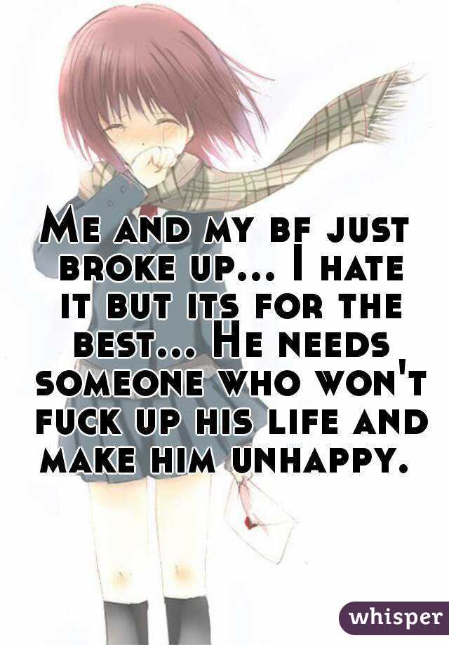 Me and my bf just broke up... I hate it but its for the best... He needs someone who won't fuck up his life and make him unhappy.