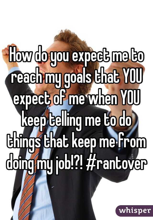 How do you expect me to reach my goals that YOU expect of me when YOU keep telling me to do things that keep me from doing my job!?! #rantover