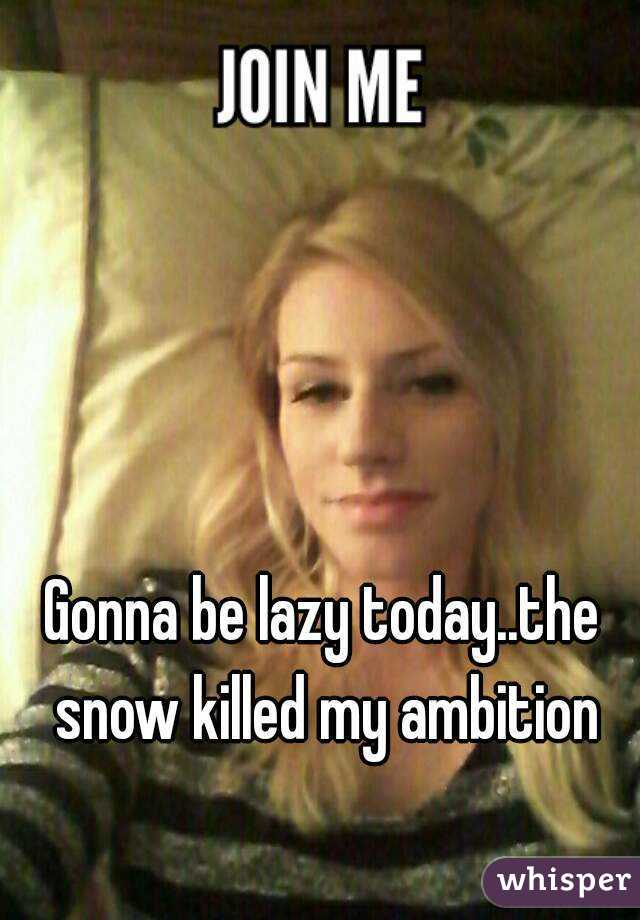 Gonna be lazy today..the snow killed my ambition