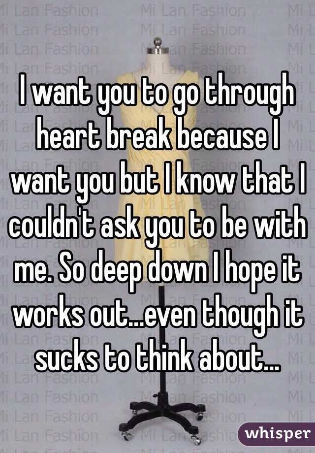 I want you to go through heart break because I want you but I know that I couldn't ask you to be with me. So deep down I hope it works out...even though it sucks to think about...