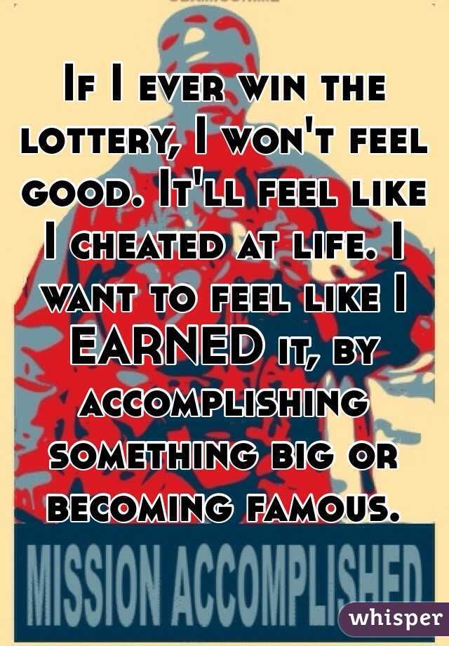 If I ever win the lottery, I won't feel good. It'll feel like I cheated at life. I want to feel like I EARNED it, by accomplishing something big or becoming famous.