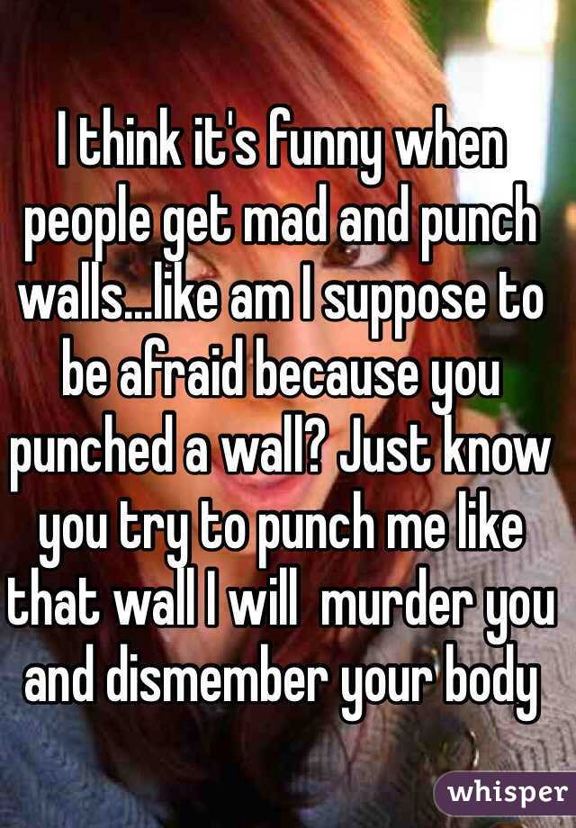 I think it's funny when people get mad and punch walls...like am I suppose to be afraid because you punched a wall? Just know you try to punch me like that wall I will  murder you and dismember your body