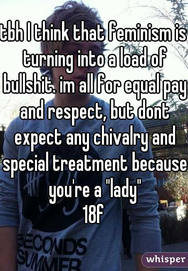 """tbh I think that feminism is turning into a load of bullshit. im all for equal pay and respect, but dont expect any chivalry and special treatment because you're a """"lady"""" 18f"""