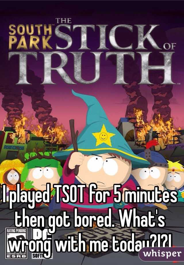 I played TSOT for 5 minutes then got bored. What's wrong with me today?!?!