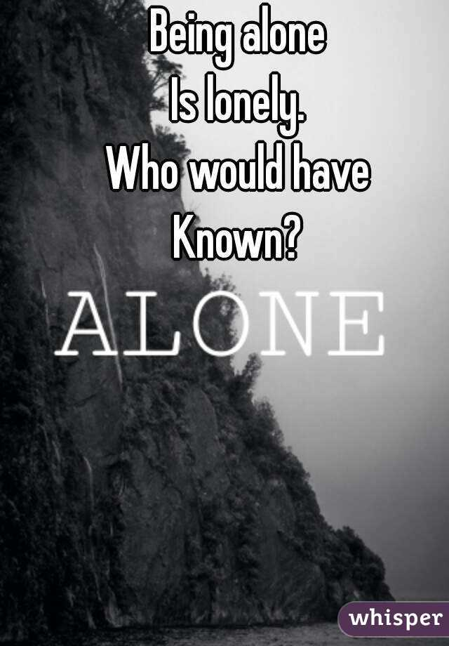 Being alone  Is lonely.  Who would have  Known?