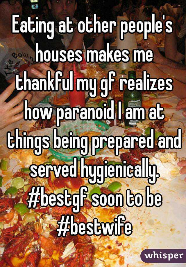 Eating at other people's houses makes me thankful my gf realizes how paranoid I am at things being prepared and served hygienically. #bestgf soon to be #bestwife