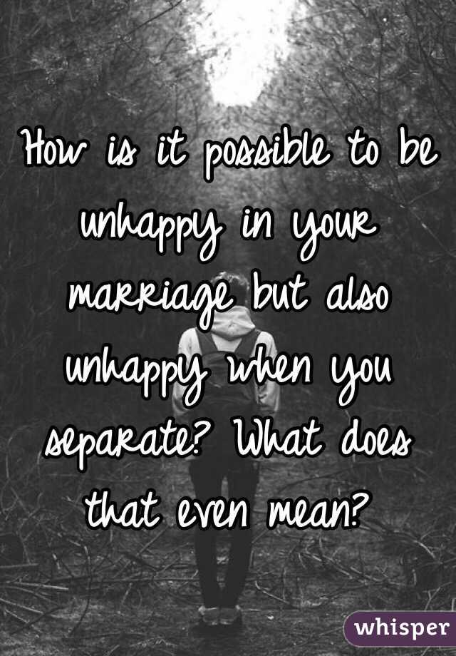 How is it possible to be unhappy in your marriage but also unhappy when you separate? What does that even mean?