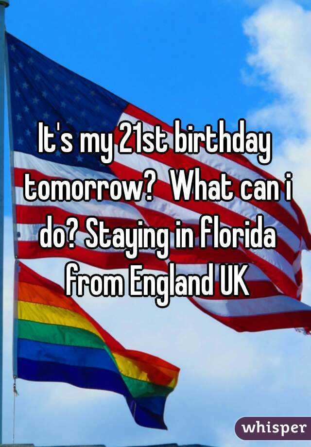 It's my 21st birthday tomorrow?  What can i do? Staying in florida from England UK