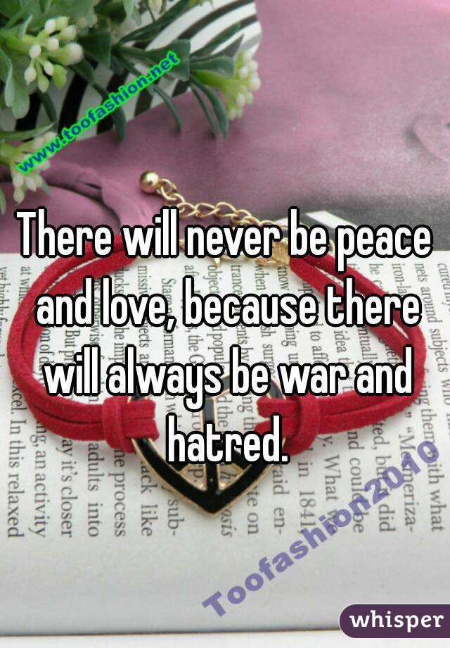 There will never be peace and love, because there will always be war and hatred.