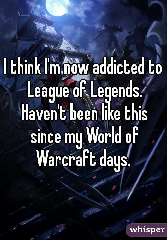 I think I'm now addicted to League of Legends. Haven't been like this since my World of Warcraft days.