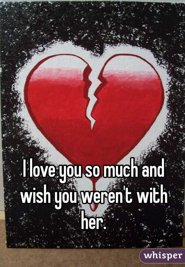 I love you so much and wish you weren't with her.