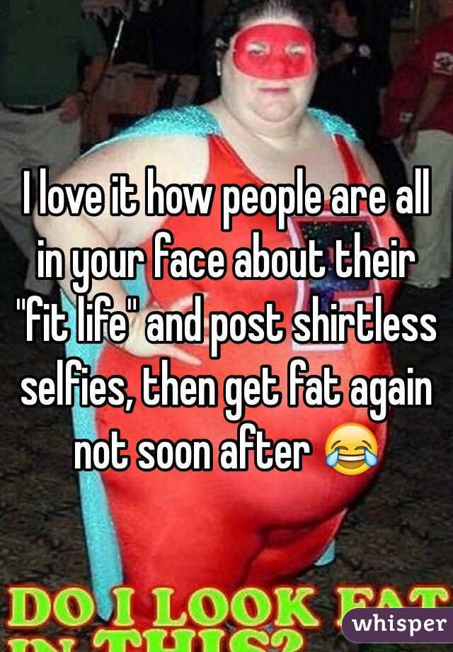 """I love it how people are all in your face about their """"fit life"""" and post shirtless selfies, then get fat again not soon after 😂"""