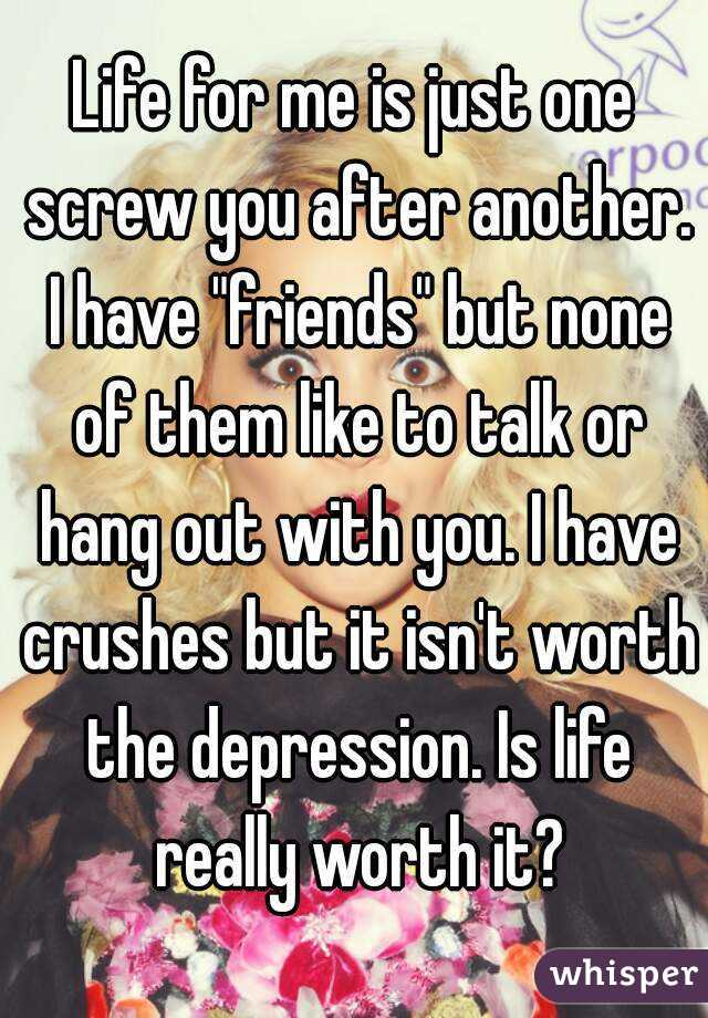 "Life for me is just one screw you after another. I have ""friends"" but none of them like to talk or hang out with you. I have crushes but it isn't worth the depression. Is life really worth it?"