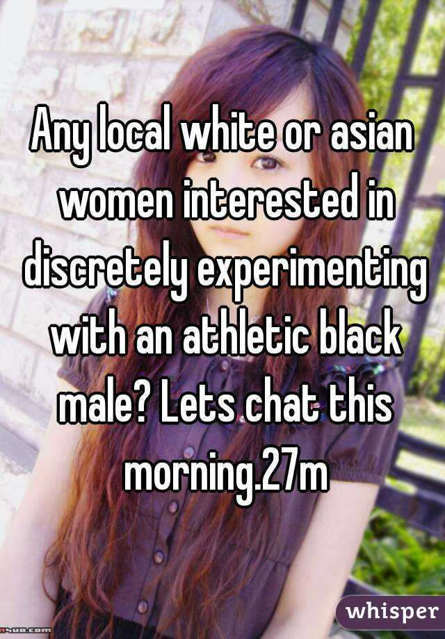 Any local white or asian women interested in discretely experimenting with an athletic black male? Lets chat this morning.27m