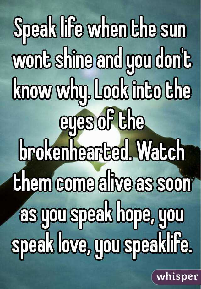 Speak life when the sun wont shine and you don't know why. Look into the eyes of the brokenhearted. Watch them come alive as soon as you speak hope, you speak love, you speaklife.