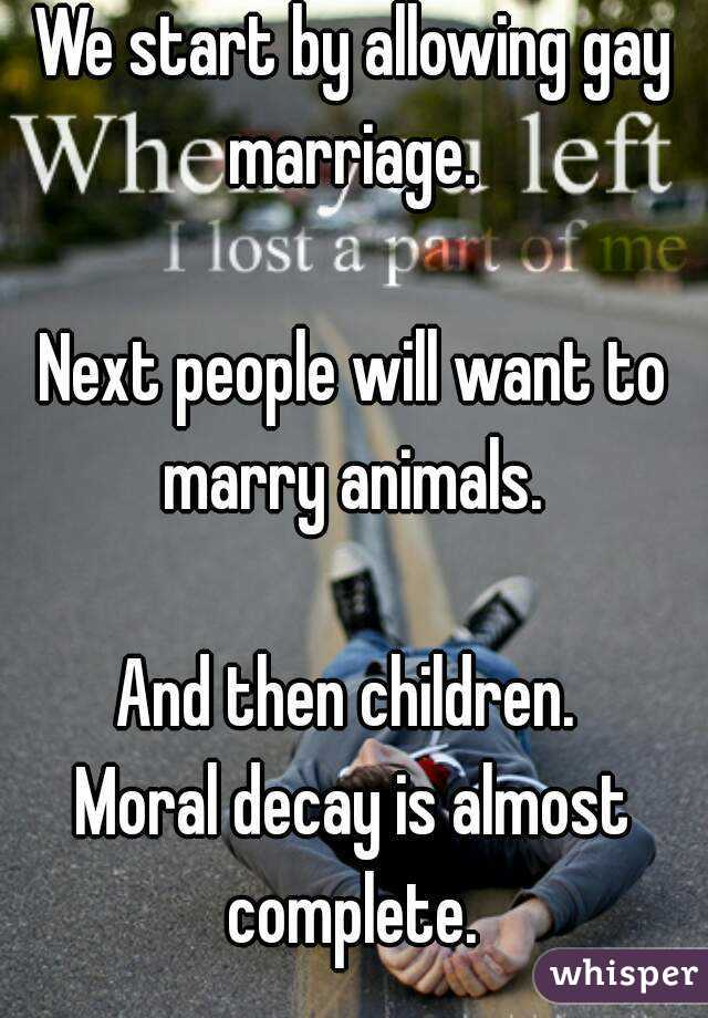 We start by allowing gay marriage.   Next people will want to marry animals.   And then children.  Moral decay is almost complete.