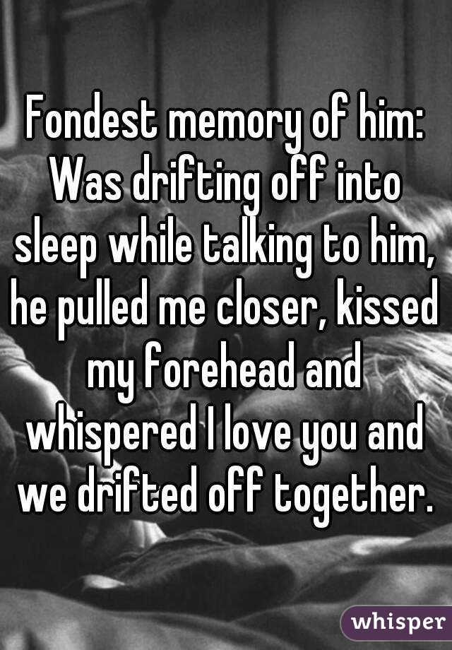 Fondest memory of him: Was drifting off into sleep while talking to him, he pulled me closer, kissed my forehead and whispered I love you and we drifted off together.
