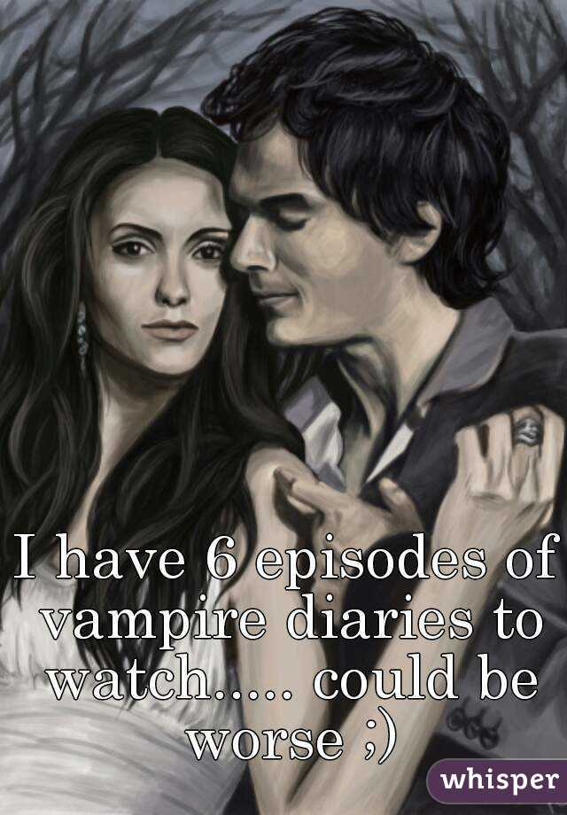 I have 6 episodes of vampire diaries to watch..... could be worse ;)
