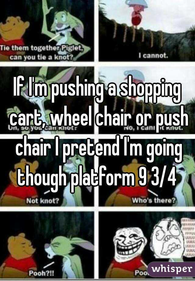 If I'm pushing a shopping cart, wheel chair or push chair I pretend I'm going though platform 9 3/4