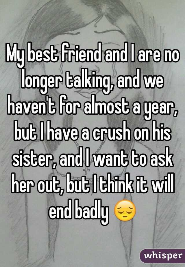 My best friend and I are no longer talking, and we haven't for almost a year, but I have a crush on his sister, and I want to ask her out, but I think it will end badly 😔