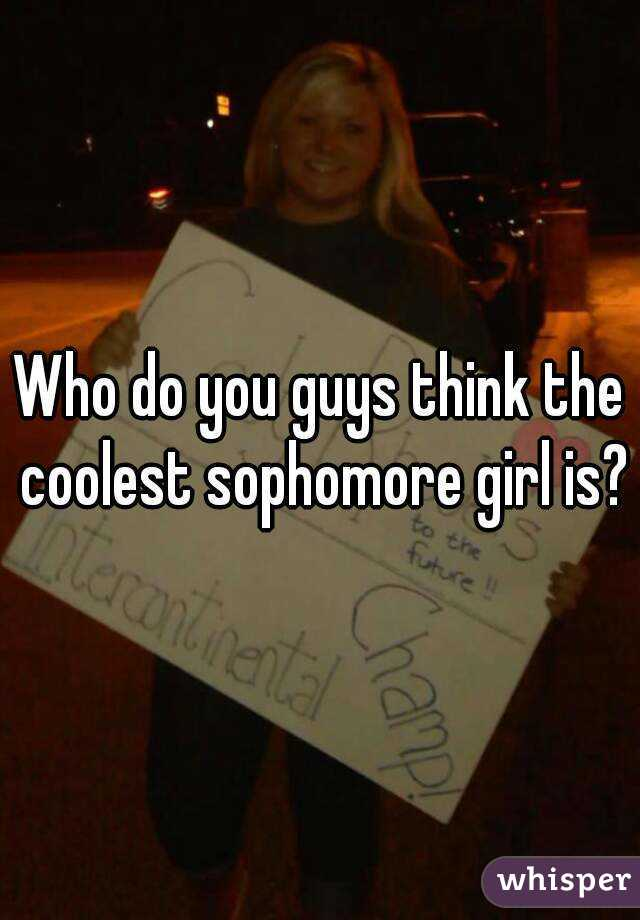 Who do you guys think the coolest sophomore girl is?