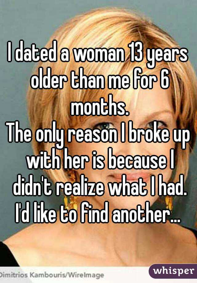 I dated a woman 13 years older than me for 6 months. The only reason I broke up with her is because I didn't realize what I had. I'd like to find another...