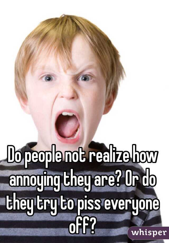 Do people not realize how annoying they are? Or do they try to piss everyone off?