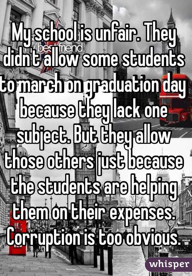 My school is unfair. They didn't allow some students to march on graduation day because they lack one subject. But they allow those others just because the students are helping them on their expenses. Corruption is too obvious.