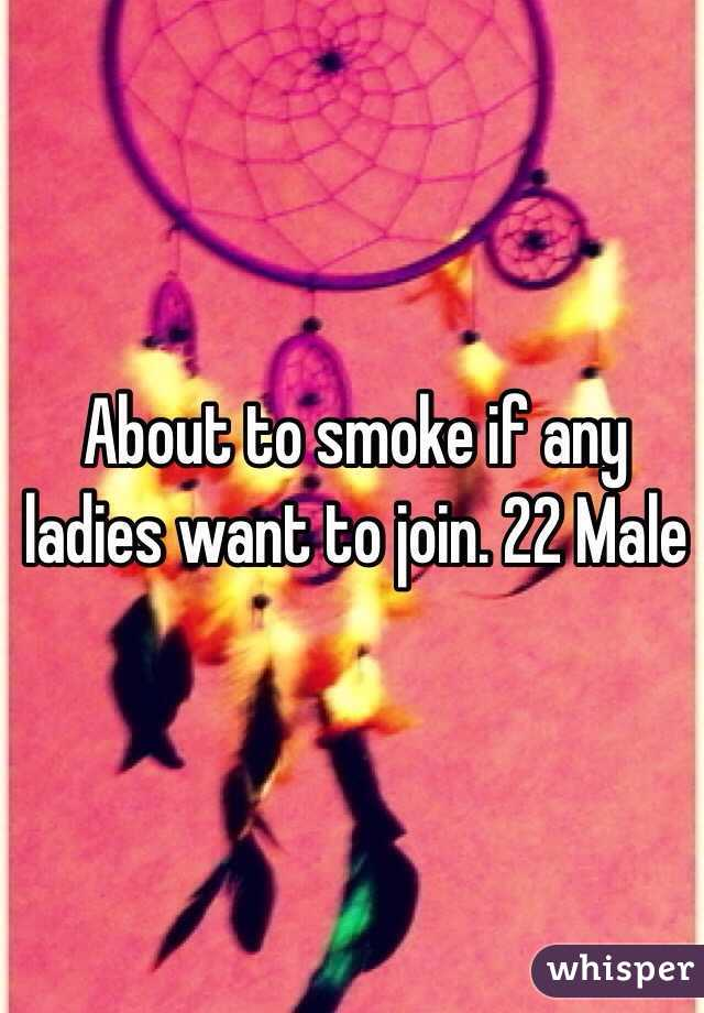 About to smoke if any ladies want to join. 22 Male