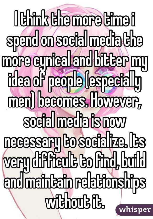I think the more time i spend on social media the more cynical and bitter my idea of people (especially men) becomes. However, social media is now necessary to socialize. Its very difficult to find, build and maintain relationships without it.