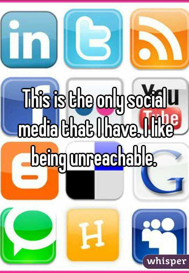This is the only social media that I have. I like being unreachable.
