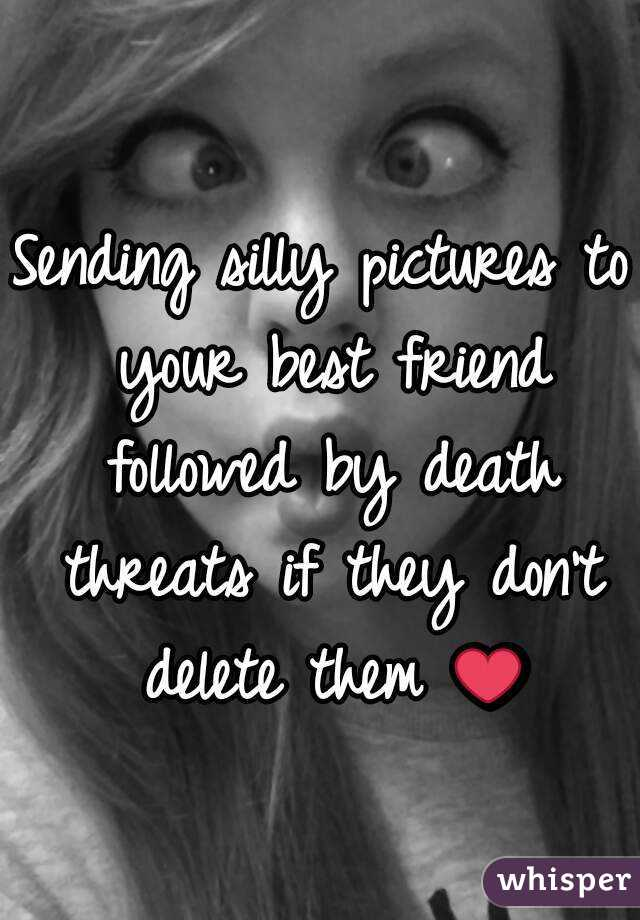 Sending silly pictures to your best friend followed by death threats if they don't delete them ❤