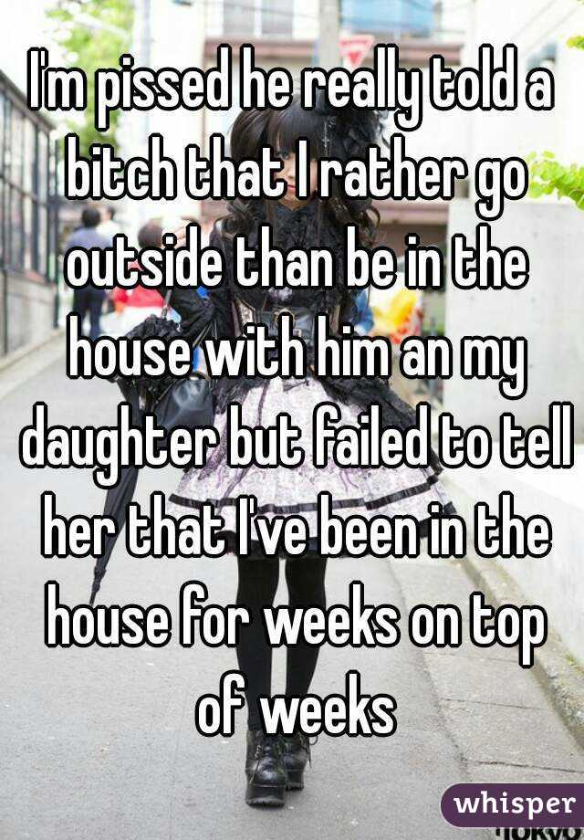 I'm pissed he really told a bitch that I rather go outside than be in the house with him an my daughter but failed to tell her that I've been in the house for weeks on top of weeks