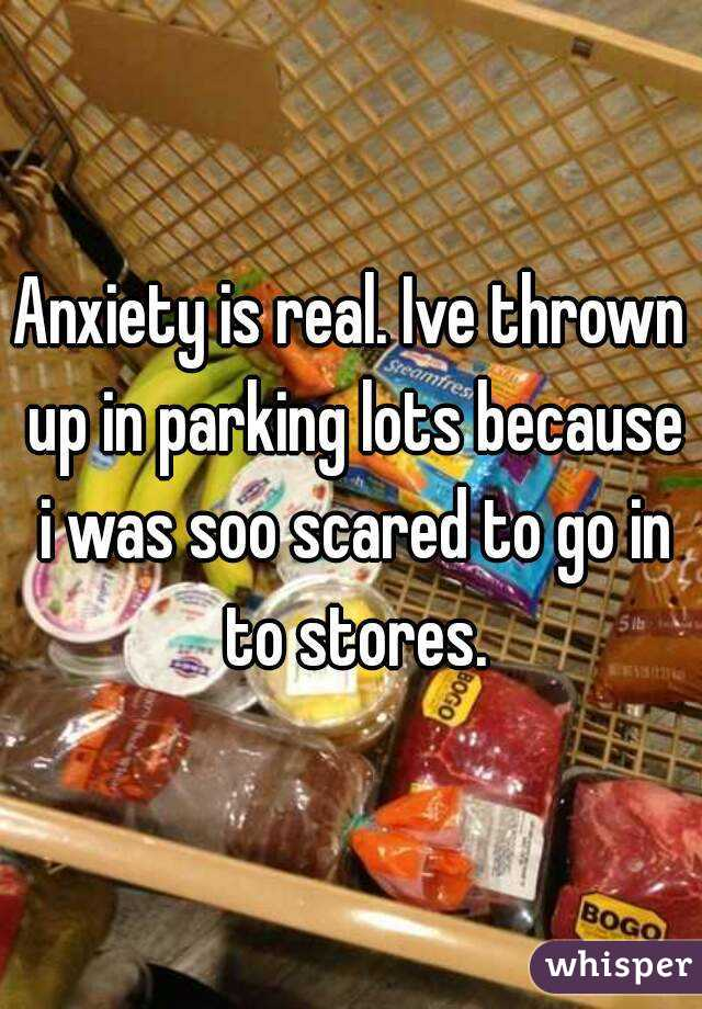 Anxiety is real. Ive thrown up in parking lots because i was soo scared to go in to stores.