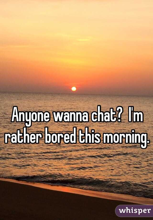 Anyone wanna chat?  I'm rather bored this morning.