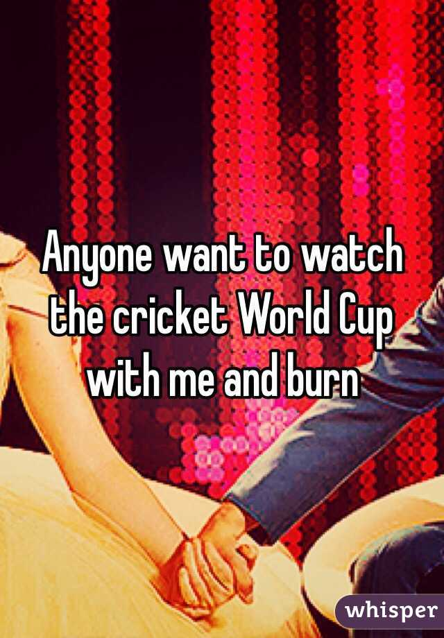 Anyone want to watch the cricket World Cup with me and burn